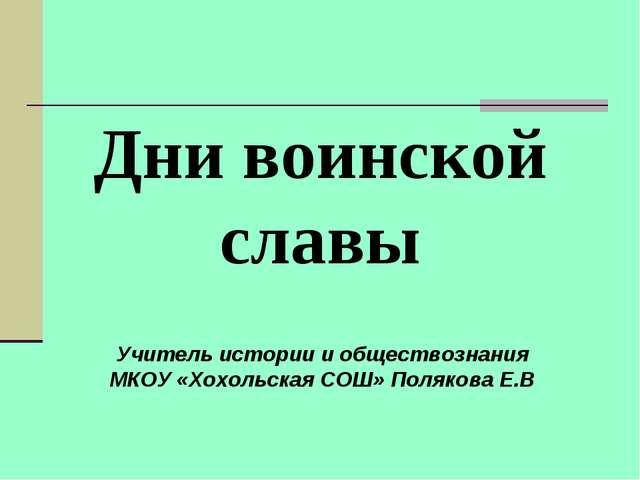 Дни воинской славы Учитель истории и обществознания МКОУ «Хохольская СОШ» Пол...