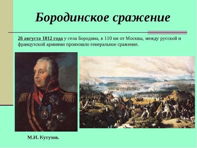 М.И. Кутузов. 26 августа 1812 года у села Бородина, в 110 км от Москвы, между...