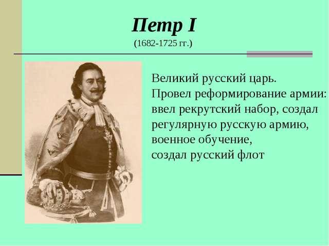 Петр I (1682-1725 гг.) Великий русский царь. Провел реформирование армии: вве...