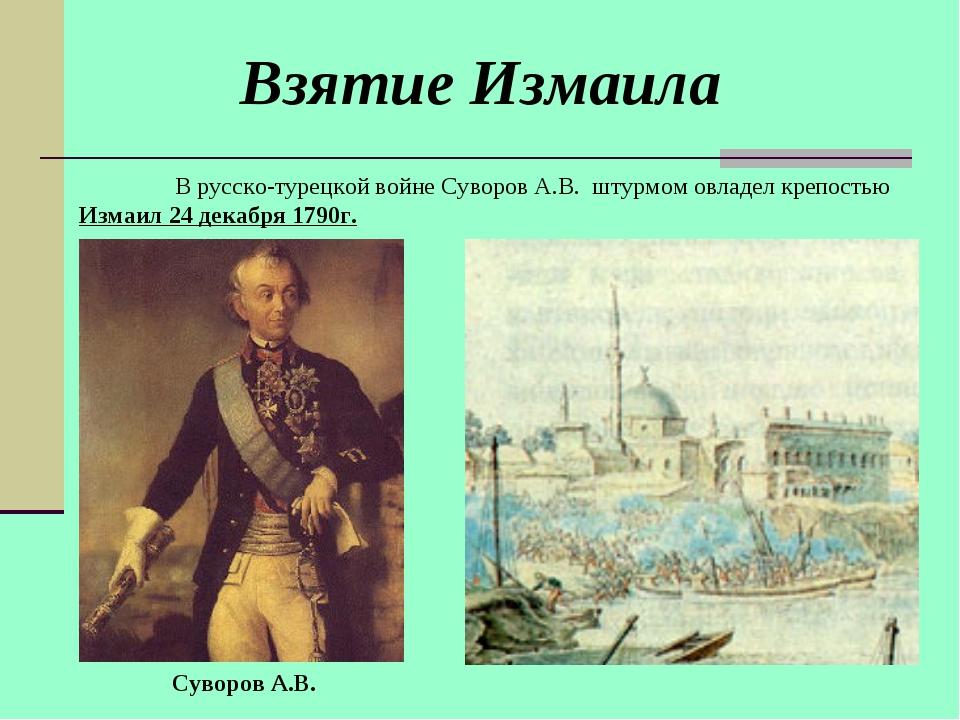 В русско-турецкой войне Суворов А.В. штурмом овладел крепостью Измаил 24 дек...