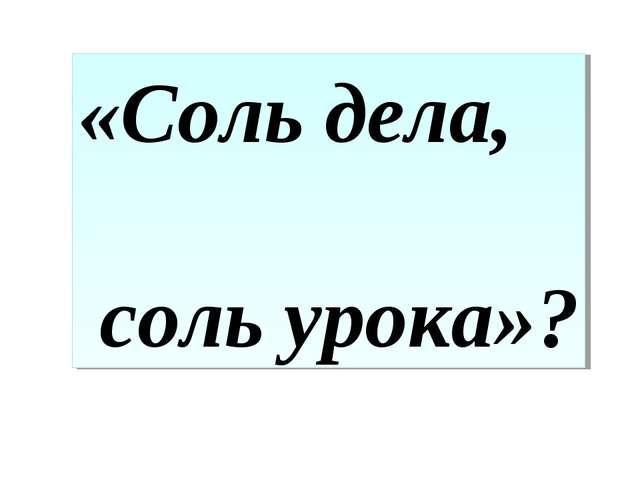 «Соль дела, соль урока»?