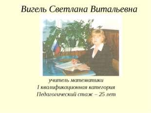 Вигель Светлана Витальевна учитель математики I квалификационная категория Пе