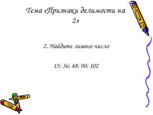 Тема «Признаки делимости на 2» 2. Найдите лишнее число 15; 36; 48; 90; 102