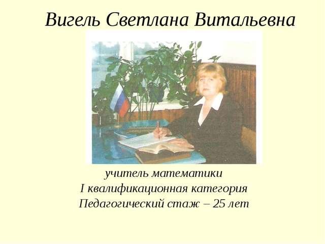 Вигель Светлана Витальевна учитель математики I квалификационная категория Пе...