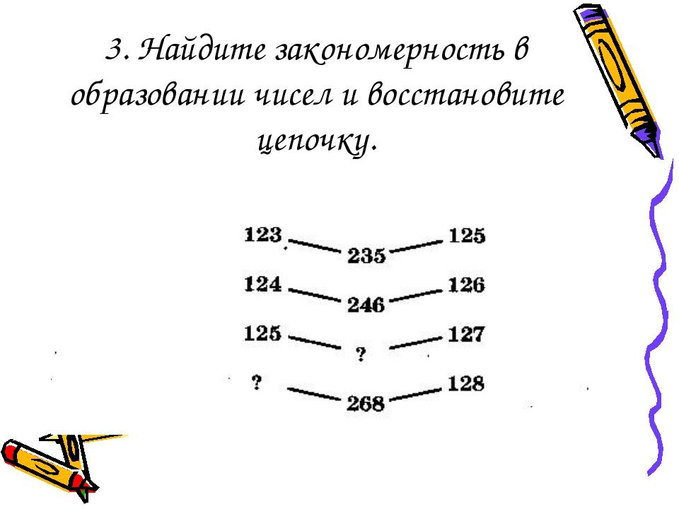 3. Найдите закономерность в образовании чисел и восстановите цепочку.
