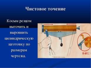 Чистовое точение Косым резцом выточить и выровнить цилиндрическую заготовку п