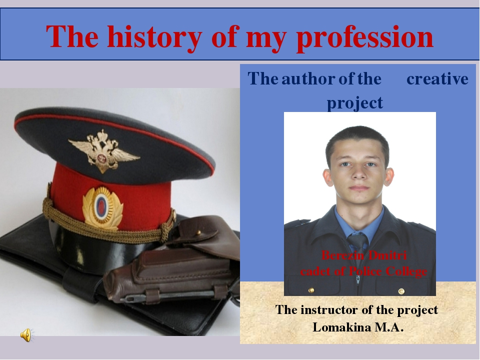 The history of my profession Berezin Dmitri cadet of Police College Theauthor...