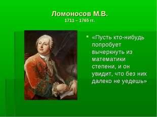 Ломоносов М.В. 1711 – 1765 гг. «Пусть кто-нибудь попробует вычеркнуть из мате