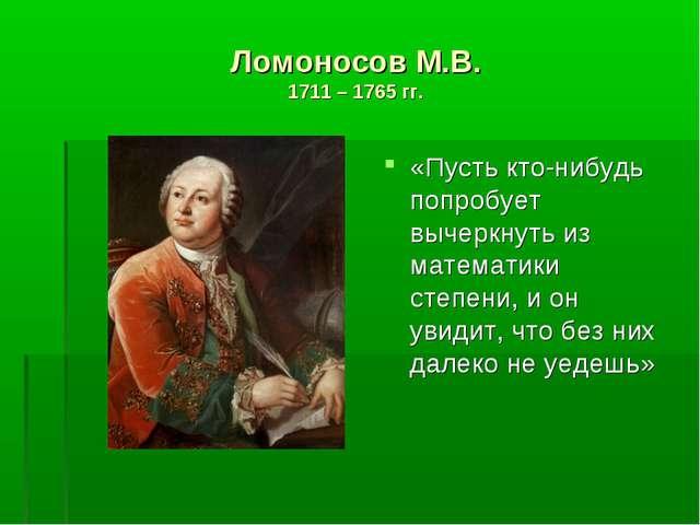 Ломоносов М.В. 1711 – 1765 гг. «Пусть кто-нибудь попробует вычеркнуть из мате...