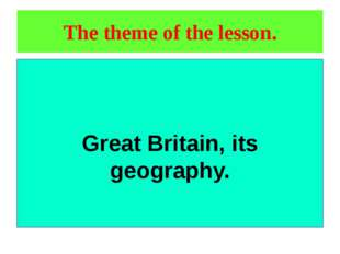 The theme of the lesson. Great Britain, its geography.