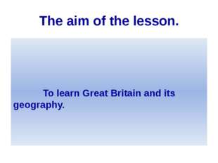 The aim of the lesson. To learn Great Britain and its geography.