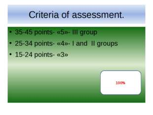 Criteria of assessment. 35-45 points- «5»- III group 25-34 points- «4»- I and