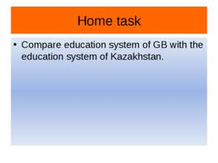 Home task Compare education system of GB with the education system of Kazakhs