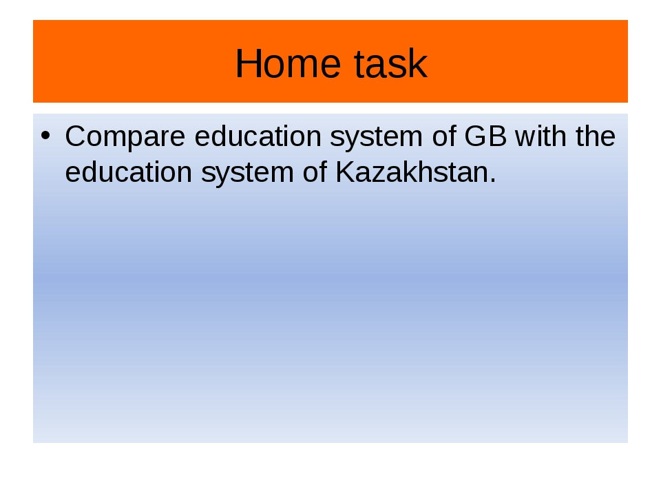Home task Compare education system of GB with the education system of Kazakhs...