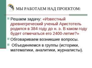 МЫ РАБОТАЕМ НАД ПРОЕКТОМ: Решаем задачу: «Известный древнегреческий ученый Ар