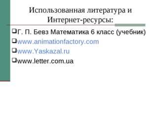 Использованная литература и Интернет-ресурсы: Г. П. Бевз Математика 6 класс (