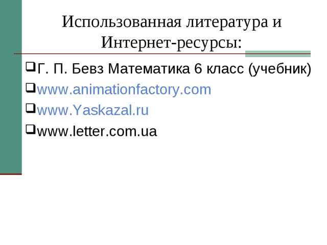 Использованная литература и Интернет-ресурсы: Г. П. Бевз Математика 6 класс (...