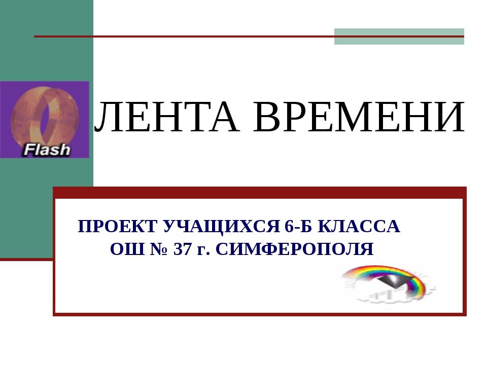 ЛЕНТА ВРЕМЕНИ ПРОЕКТ УЧАЩИХСЯ 6-Б КЛАССА ОШ № 37 г. СИМФЕРОПОЛЯ