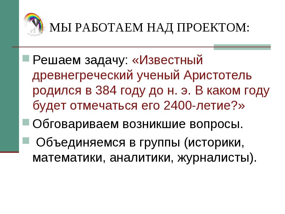 МЫ РАБОТАЕМ НАД ПРОЕКТОМ: Решаем задачу: «Известный древнегреческий ученый Ар...