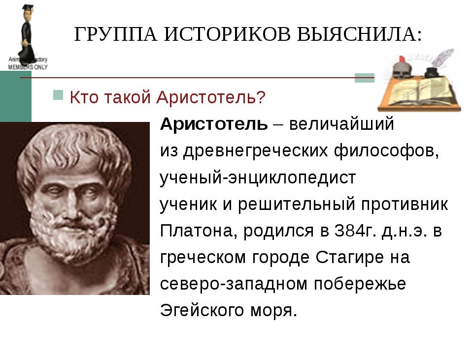 ГРУППА ИСТОРИКОВ ВЫЯСНИЛА: Кто такой Аристотель? Аристотель – величайший из...