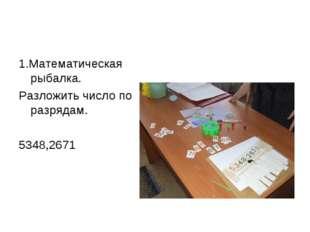 1.Математическая рыбалка. Разложить число по разрядам. 5348,2671