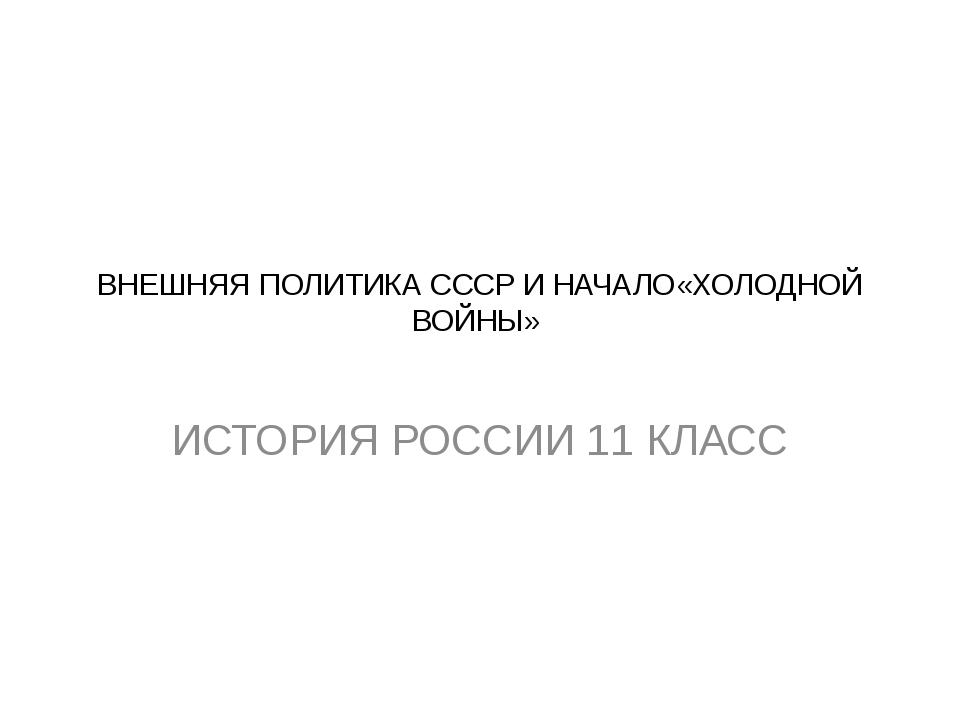 ВНЕШНЯЯ ПОЛИТИКА СССР И НАЧАЛО«ХОЛОДНОЙ ВОЙНЫ» ИСТОРИЯ РОССИИ 11 КЛАСС