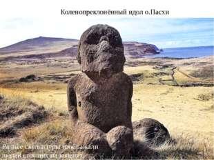 Коленопреклонённый идол о.Пасхи Раннее скульптуры изображали людей стоящих на
