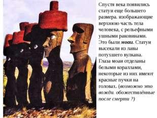 Спустя века появились статуи еще большего размера. изображающие верхнюю часть