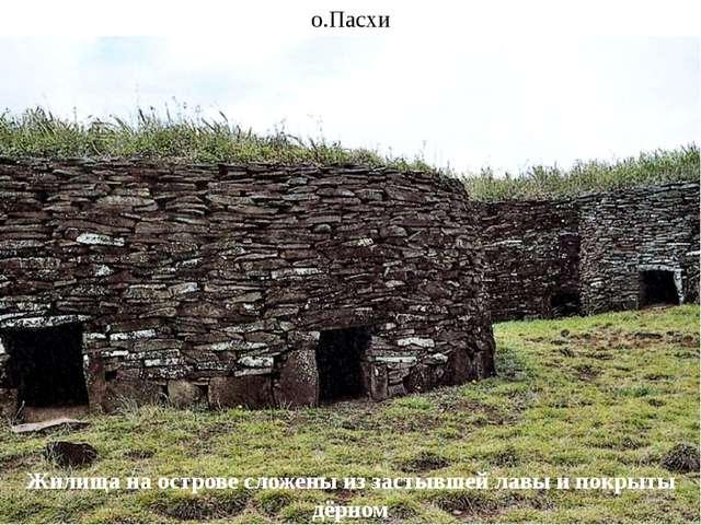 о.Пасхи Жилища на острове сложены из застывшей лавы и покрыты дёрном
