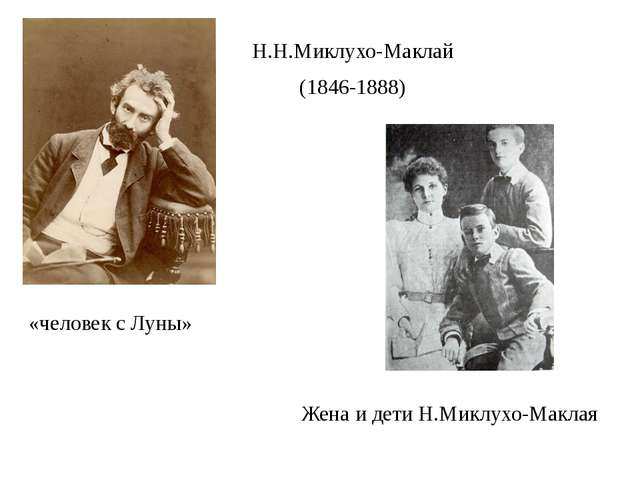 Н.Н.Миклухо-Маклай (1846-1888) Жена и дети Н.Миклухо-Маклая «человек с Луны»