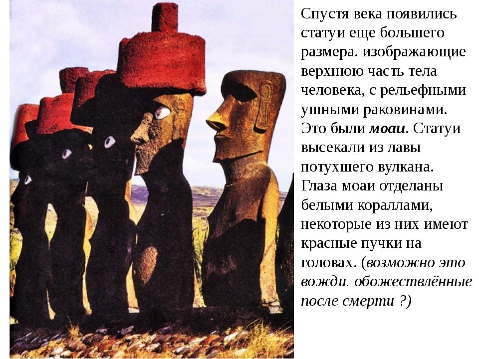 Спустя века появились статуи еще большего размера. изображающие верхнюю часть...