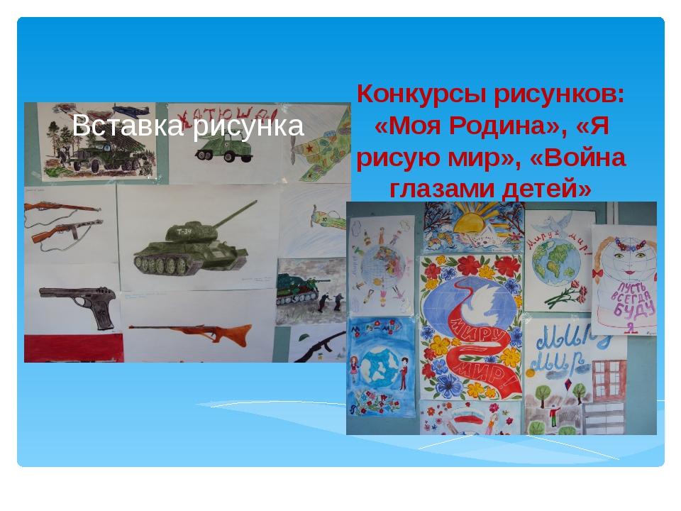 Конкурсы рисунков: «Моя Родина», «Я рисую мир», «Война глазами детей»
