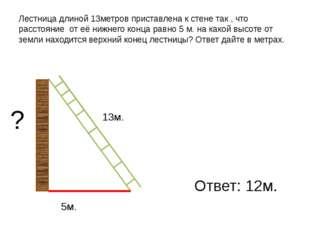 Лестница длиной 13метров приставлена к стене так , что расстояние от её нижне