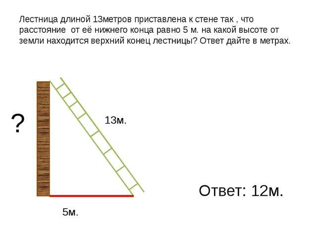 Лестница длиной 13метров приставлена к стене так , что расстояние от её нижне...