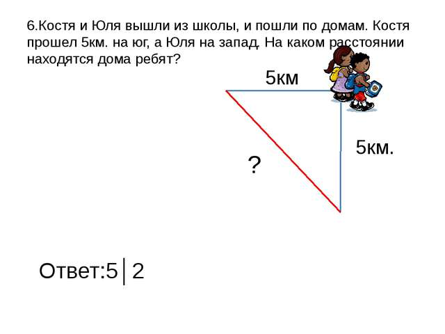 6.Костя и Юля вышли из школы, и пошли по домам. Костя прошел 5км. на юг, а Юл...