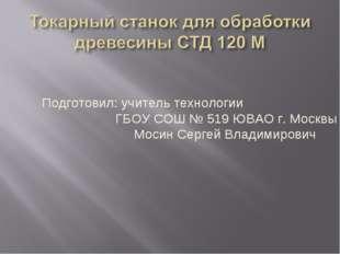 Подготовил: учитель технологии ГБОУ СОШ № 519 ЮВАО г. Москвы Мосин Сергей Вла