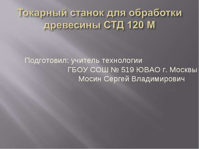 Подготовил: учитель технологии ГБОУ СОШ № 519 ЮВАО г. Москвы Мосин Сергей Вла...