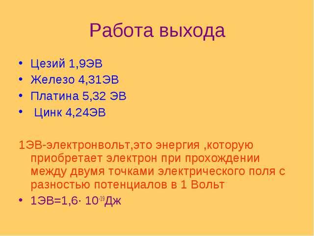 Работа выхода Цезий 1,9ЭВ Железо 4,31ЭВ Платина 5,32 ЭВ Цинк 4,24ЭВ 1ЭВ-элект...