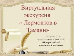 Виртуальная экскурсия « Лермонтов в Тамани» Глущенко Т. М., преподаватель ГБО