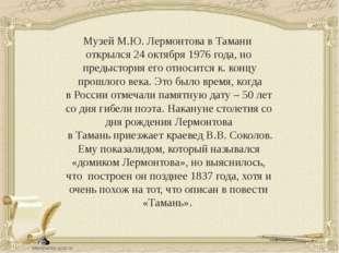 Музей М.Ю. Лермонтова в Тамани открылся 24 октября 1976 года, но предыстория