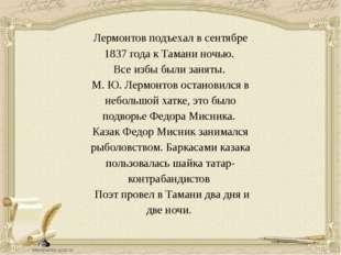 Лермонтов подъехал в сентябре 1837 года к Тамани ночью. Все избы были заняты.
