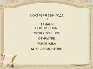 6 ОКТЯБРЯ 1984 ГОДА В ТАМАНИ СОСТОЯЛОСЬ ТОРЖЕСТВЕННОЕ ОТКРЫТИЕ ПАМЯТНИКА М. Ю