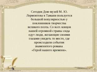 Сегодня Дом-музей М. Ю. Лермонтова в Тамани пользуется большой популярностью