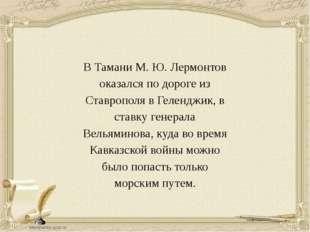 В Тамани М. Ю. Лермонтов оказался по дороге из Ставрополя в Геленджик, в став