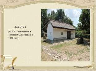 Дом-музей М. Ю. Лермонтова в Тамани был основан в 1976 году