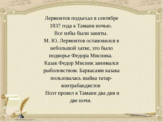 Лермонтов подъехал в сентябре 1837 года к Тамани ночью. Все избы были заняты....