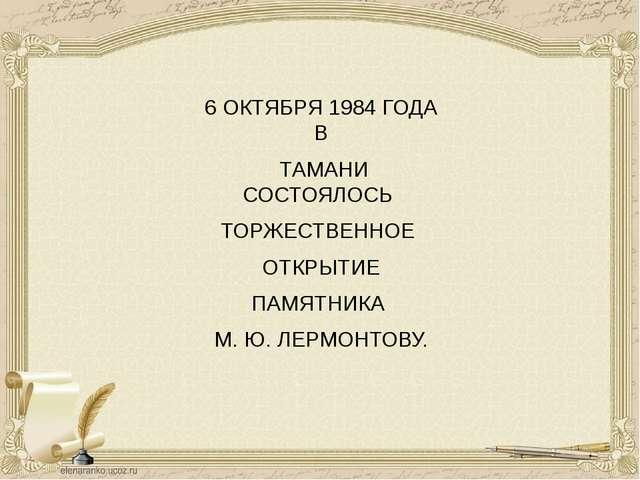 6 ОКТЯБРЯ 1984 ГОДА В ТАМАНИ СОСТОЯЛОСЬ ТОРЖЕСТВЕННОЕ ОТКРЫТИЕ ПАМЯТНИКА М. Ю...
