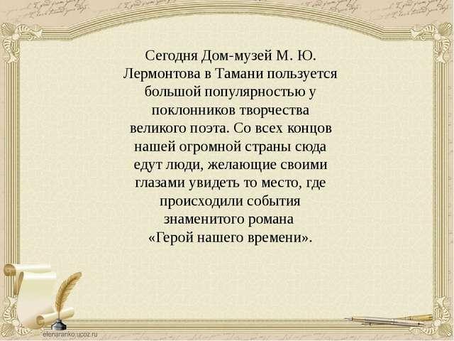 Сегодня Дом-музей М. Ю. Лермонтова в Тамани пользуется большой популярностью...