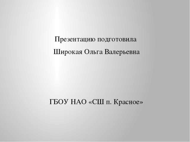 Презентацию подготовила Широкая Ольга Валерьевна ГБОУ НАО «СШ п. Красное»