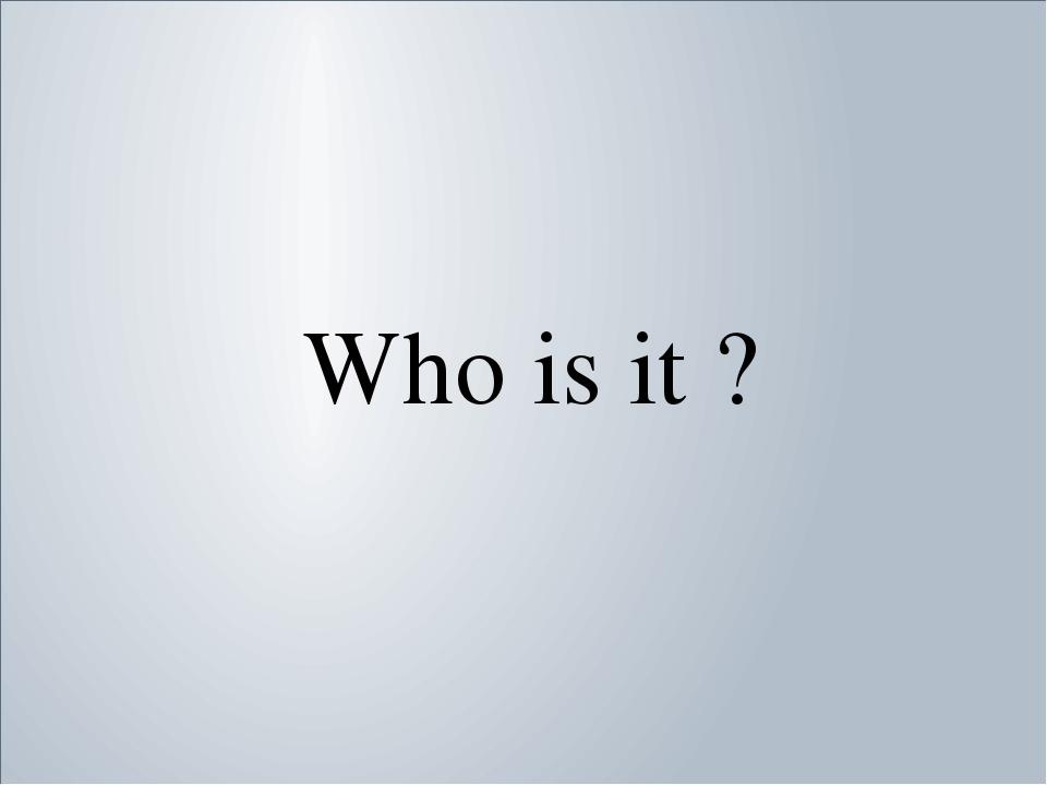 Who is it ? Who is it ?